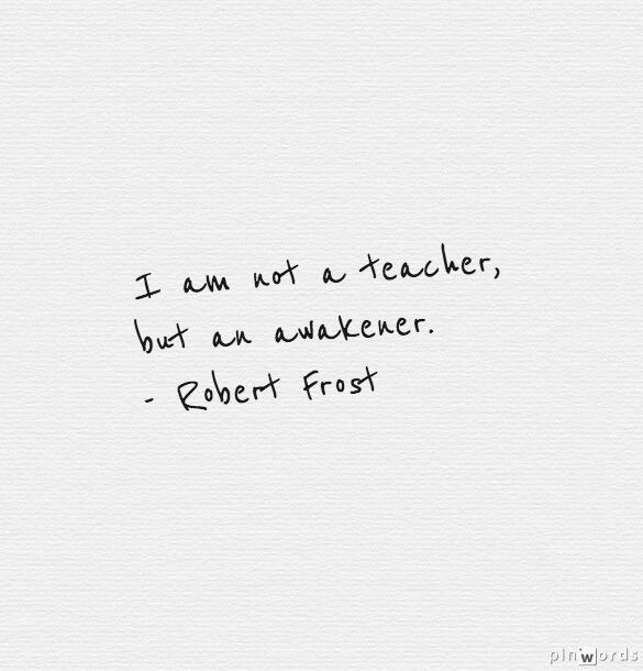 """I am not a #teacher, but an awakener.""  - Robert Frost http://t.co/Bm36IjFf69"