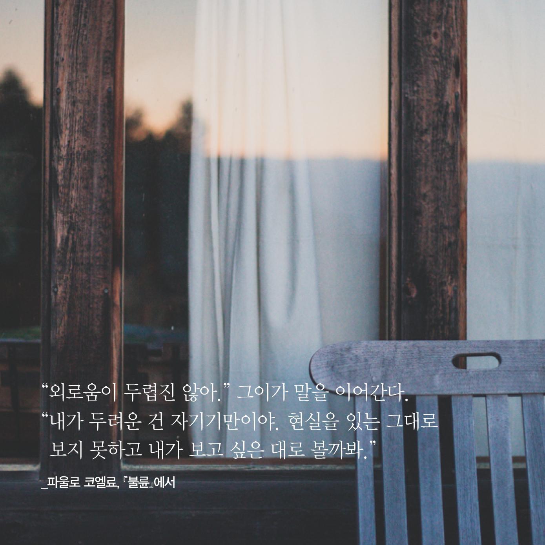 """""""외로움이 두렵진 않아."""" 그이가 말을 이어간다.  """"내가 두려운 건 자기기만이야. 현실을 있는 그대로 보지 못하고 내가 보고 싶은 대로 볼까봐.""""  _파울로 코엘료 2014 신작 장편소설 『불륜』, 문학동네 http://t.co/nqt5jkxb9L"""