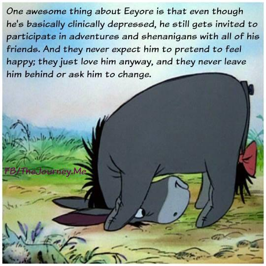 Eeyore - clinically depressed but still invited, & never left behind & never asked to change. http://t.co/mwHjYQ7HFj
