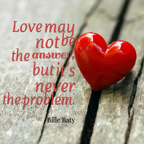 Love may not be the answer, but it's never the problem. Bille Baty #Quotes #Trending http://t.co/XEStZ8MbXs