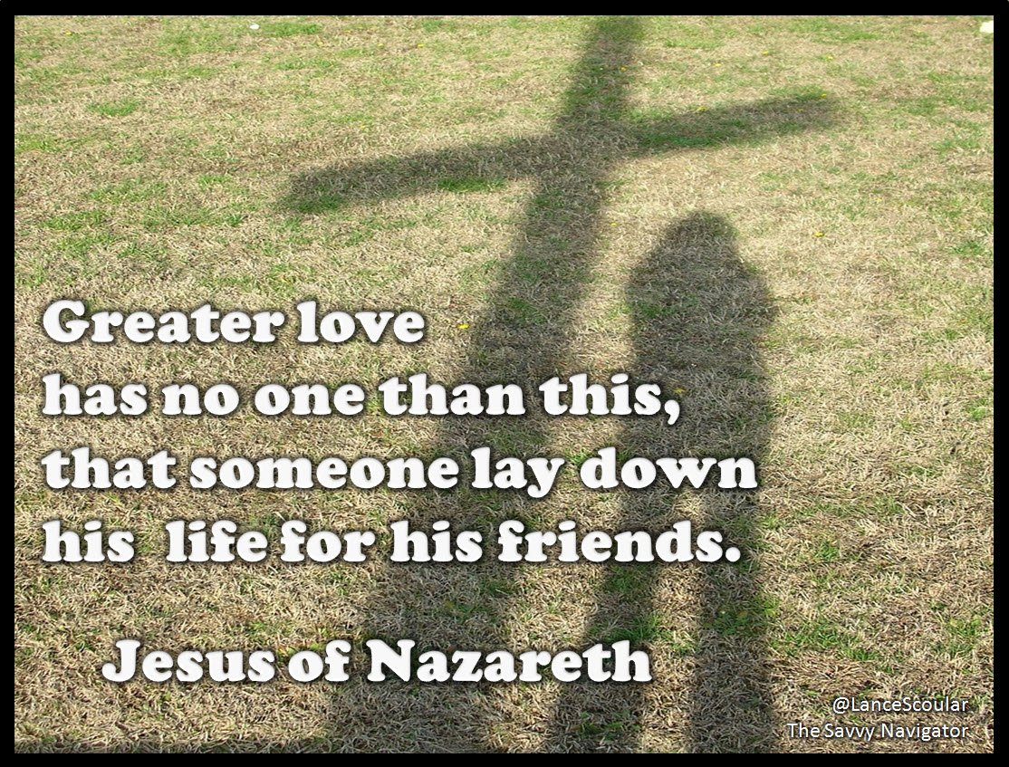 Greater love has no one than this,  that someone lay down his  life for his friends.        Jesus of Nazareth https://t.co/XUKXPLSV2z