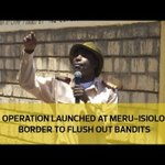 Operation launched at Meru-Isiolo border to flush out bandits