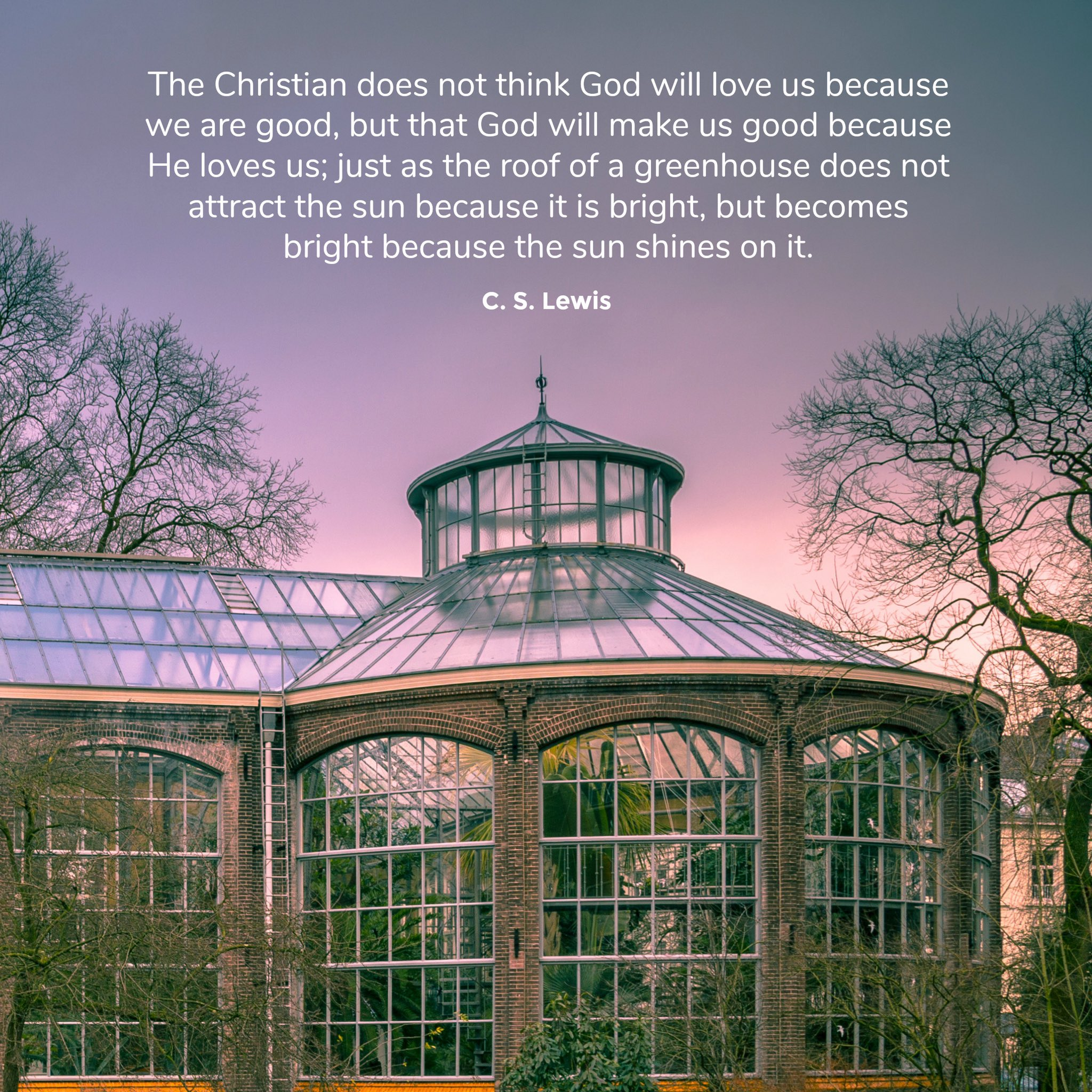 """The Christian does not think God will love us because we are good, but that God will make us good because He loves us; just as the roof of a greenhouse does not attract the sun because it is bright, but becomes bright because the sun shines on it."" #CSLewis https://t.co/ThFdOuspeI"
