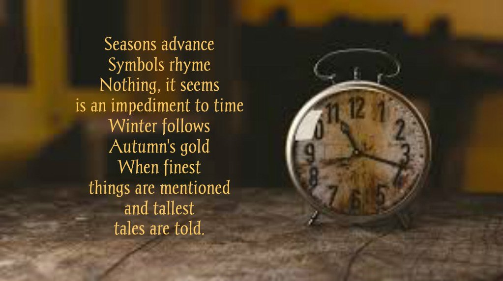 Seasons advance Symbols rhyme Nothing, it seems is an impediment to time Winter follows Autumn's gold When finest things are mentioned and tallest  tales are told.  #MadVerse #vss365 @amwriting #Time https://t.co/XYu2jiYIJL