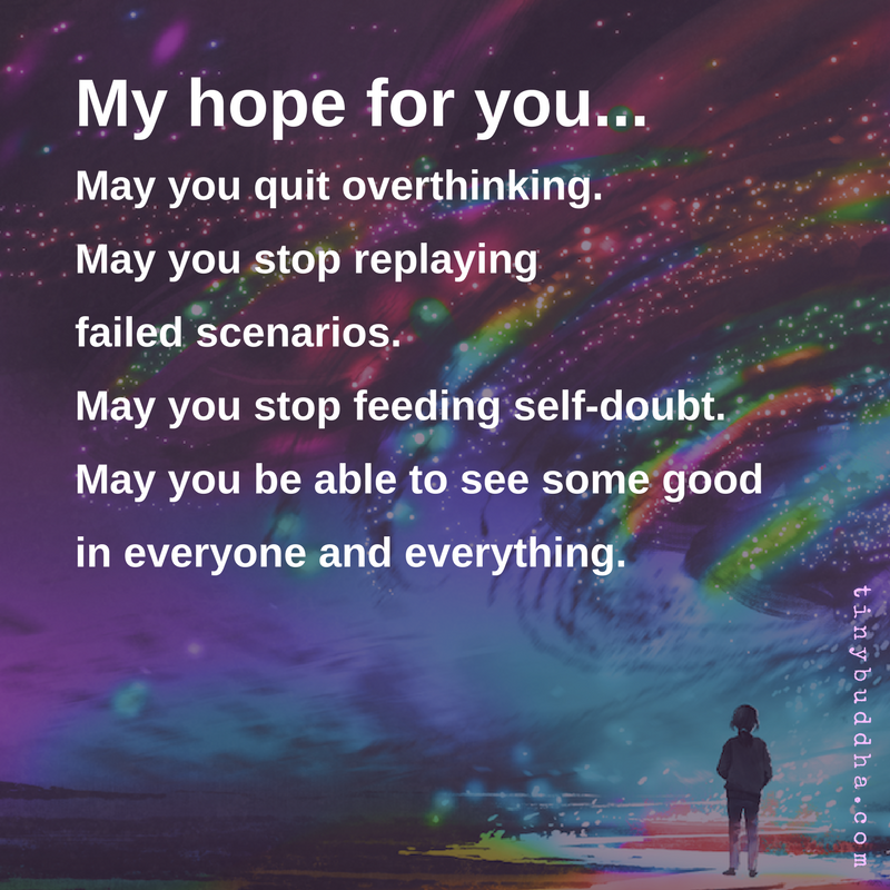 My hope for you: May you quit overthinking. May you stop replaying failed scenarios. May you stop feeding self-doubt. May you be able to see some good in everyone and everything. https://t.co/svazVx0yRs